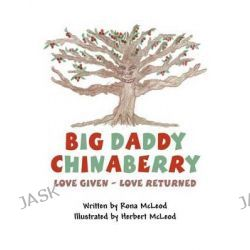Big Daddy Chinaberry, Love Given - Love Returned by Rona McLeod, 9781462677009.