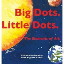Big Dots. Little Dots., The Elements of Art. by Vivian Magarino-Gomez, 9780988603028.