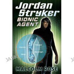 Bionic Agent, Jordan Stryker by Malcolm Rose, 9781409509752.