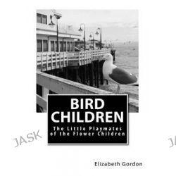 Bird Children, The Little Playmates of the Flower Children by Elizabeth Gordon, 9781505811780.