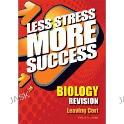 Biology Revision Leaving Cert, Less Stress More Success by Philip Murphy, 9780717147014.