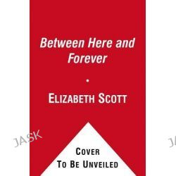 Between Here and Forever by Elizabeth Scott, 9781416994855.