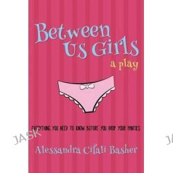 Between Us Girls, Everything You Need to Know Before You Drop Your Panties by Alessandra Cifali Basher, 9781634439794.