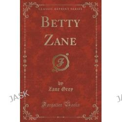 Betty Zane (Classic Reprint) by Zane Grey, 9781440095337.