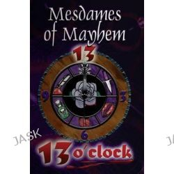 13 O'Clock, An Anthology of Crime Stories by Mesdames Of Mayhem, 9781772420258.