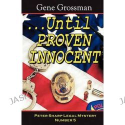 ...Until Proven Innocent, Peter Sharp Legal Mystery #5 by Gene Grossman, 9781882629510.