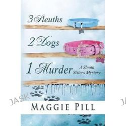 3 Sleuths, 2 Dogs, 1 Murder, A Sleuth Sisters Mystery by Maggie Pill, 9780990380436.