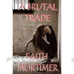 A Brutal Trade, A Diana Rivers Thriller by Faith Mortimer, 9781512367478.