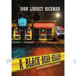 A Black Bear Killer in Castaway County by John Lindsey Hickman, 9781480806429.