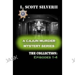 A Cajun Murder Mystery Series, The Collection 1-4: A Cajun Murder Mystery Series by L Scott Silverii, 9781500679347.