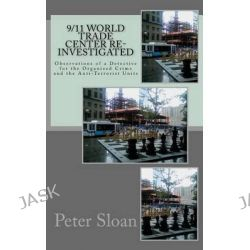 9/11 World Trade Center Re-Investigated, Observations of a Detective for the Organized Crime and the Anti-Terrorist Units by Peter Julius Sloan, 9781463751081.