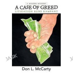 A Case of Greed, Litigation Runs Rampant by Don L McCarty, 9781480811652.