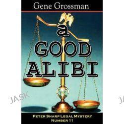 A Good Alibi, Peter Sharp Legal Mystery #11 by Gene Grossman, 9781882629848.
