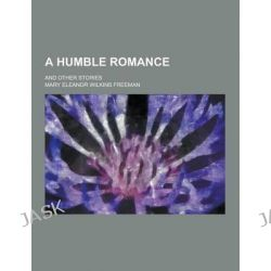 A Humble Romance; And Other Stories by Mary Eleanor Wilkins Freeman, 9781230353654.