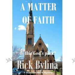 A Matter of Faith, A Detective Stark Mystery by Rick Bylina, 9781466262676.