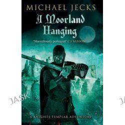 A Moorland Hanging, Knights Templar Mysteries (Simon & Schuster) by Michael Jecks, 9781471126475.