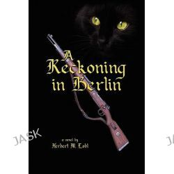 A Reckoning in Berlin by Herbert Lobl, 9781441550149.