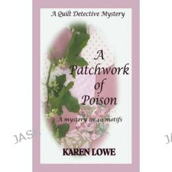 A Quilt Detective Mystery: A Patchwork of Poison, A Mystery in 40 Motifs by Karen Lowe, 9780953177066.