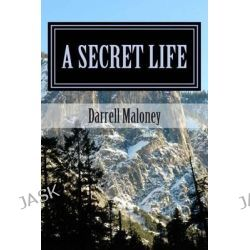 A Secret Life by Darrell Maloney, 9781484983836.