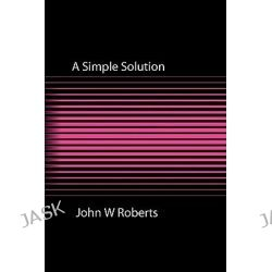 A Simple Solution by John W Roberts, 9781908248831.