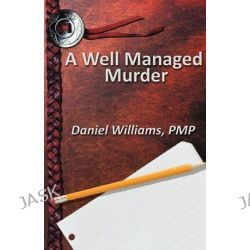 A Well Managed Murder by Daniel Pmp Williams, 9781456074753.