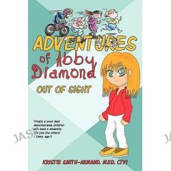 Adventures of Abby Diamond, Out of Sight by Kristie Smith-armand, 9781440170133.