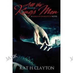 All the King's Men, A Kings of Charleston Novel by Kat H Clayton, 9781483996448.