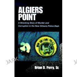 Algiers Point, A Shocking Story of Murder and Corruption in the N.O. Police Dept by Brian D., Sr. Perry, 9780738807058.