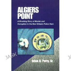 Algiers Point, A Shocking Story of Murder and Corruption in the N.O. Police Dept by Brian D., Sr. Perry, 9780738807041.