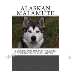 Alaskan Malamute, A Dog Journal for You to Record Your Dog's Life as It Happens! by Debbie Miller, 9781493597895.