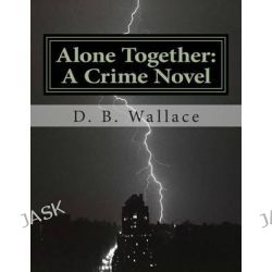 Alone Together, A Crime Novel by D. B. Wallace by D B Wallace, 9781507846469.