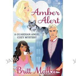 Amber Alert, A Guardian Angel Cozy Mystery Book 1 by Britt Malka, 9781507867518.