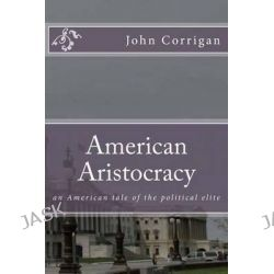 American Aristocracy, An American Tale of the Political Elite by John 3 Corrigan, 9781502738110.