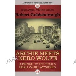 Archie Meets Nero Wolfe, A Prequel to Rex Stout's Nero Wolfe Mysteries by Robert Goldsborough, 9781480480698.