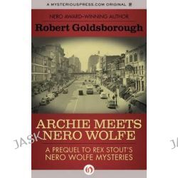 Archie Meets Nero Wolfe, A Prequel to Rex Stout's Nero Wolfe Mysteries by Robert Goldsborough, 9781453270974.