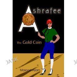 Ashrafee, The Gold Coin by Masood Azam, 9780595348909.
