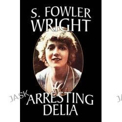 Arresting Delia, An Inspector Cleveland Mystery by S.Fowler Wright, 9781434402097.