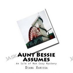 Aunt Bessie Assumes, An Isle of Man Cozy Mystery by Diana Xarissa, 9781499366020.
