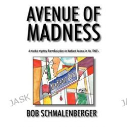 Avenue of Madness, A Murder Mystery That Takes Place on Madison Avenue in the 1960's by Bob Schmalenberger, 9781463417277.