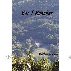 Bar T. Rancher by Pastor Matthew Adam, 9780615248837.