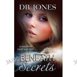 Beneath Secrets, A Madison Hart Mystery by Db Jones, 9781511799003.