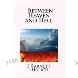 Between Heaven and Hell by MR S Barnett Ehrlich, 9781478380764.