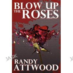 Blow Up the Roses by Randy Attwood, 9781620071137.