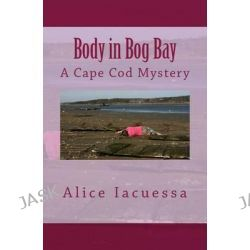 Body in Bog Bay, A Cape Cod Mystery by Alice Iacuessa, 9781482039306.