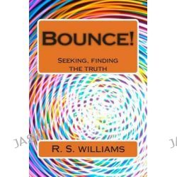 Bounce! 2, Seeking, Finding the Truth by R S Williams, 9781493748273.