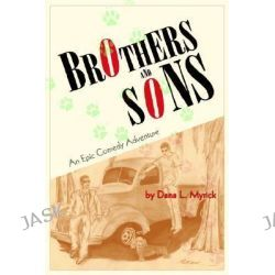 Brothers and Sons, An Epic Comedy Adventure by Dana L. Myrick, 9780595392490.