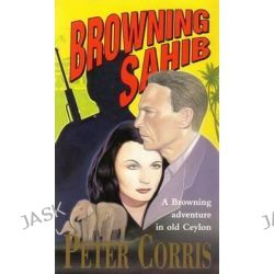Browning Sahib, Richard Browning : Book 7 by Peter Corris, 9780732250430.