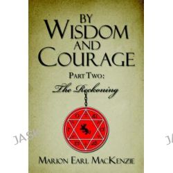 By Wisdom and Courage Part Two, The Reckoning by Marion Earl MacKenzie, 9781413755541.