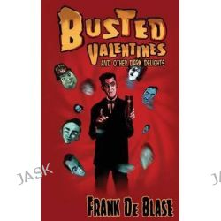 Busted Valentines and Other Dark Delights by Frank De Blase, 9781937495701.