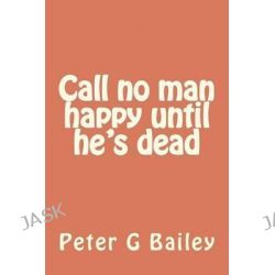 Call No Man Happy Until He's Dead by Peter G Bailey, 9781477495575.